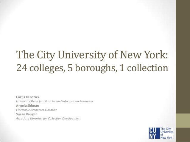 The City University of New York: 24 colleges, 5 boroughs, 1 collection Curtis Kendrick University Dean for Libraries and I...