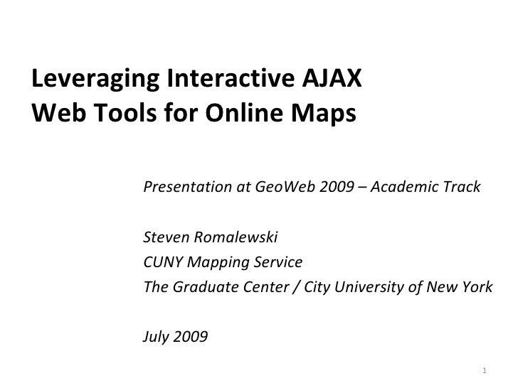 Leveraging Interactive AJAX  Web Tools for Online Maps Presentation at GeoWeb 2009 – Academic Track Steven Romalewski CUNY...