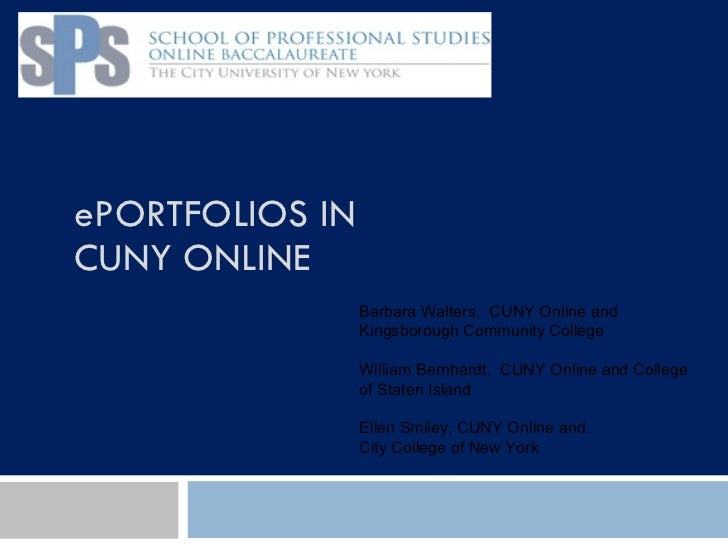 ePORTFOLIOS IN  CUNY ONLINE Barbara Walters,  CUNY Online and Kingsborough Community College William Bernhardt,  CUNY Onli...