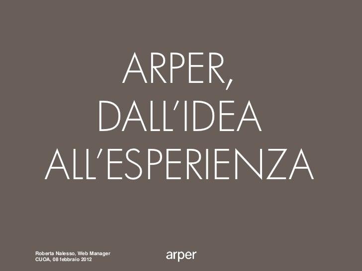 ARPER,      DALL'IDEA   ALL'ESPERIENZARoberta Nalesso, Web ManagerCUOA, 08 febbraio 2012