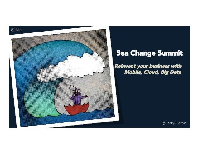 Sea Change Summit   Reinvent your business with Mobile, Cloud, Big Data @JerryCuomo	    @IBM