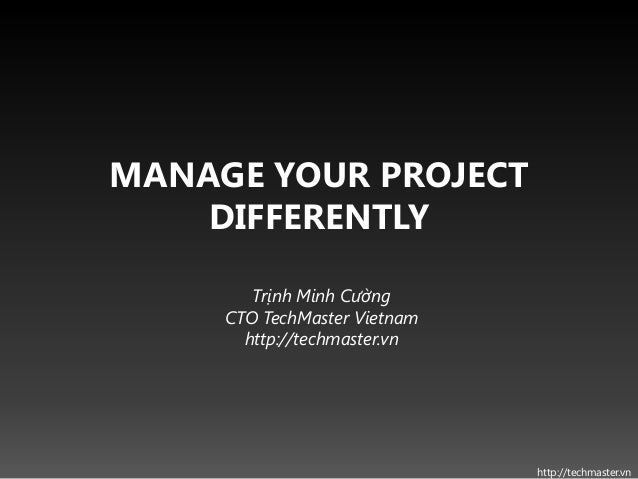 MANAGE YOUR PROJECT    DIFFERENTLY        Trịnh Minh Cường     CTO TechMaster Vietnam       http://techmaster.vn          ...
