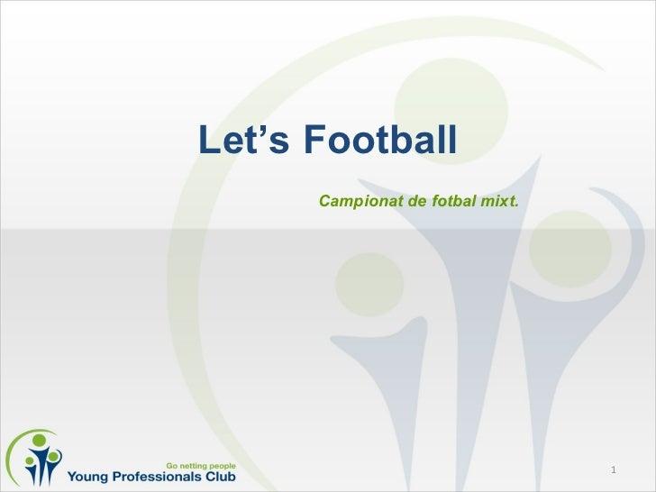 Let's Football <ul><li>Campionat de fotbal mixt. </li></ul>