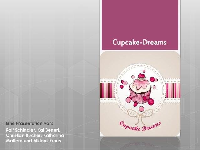 Cupcake-Dreams Eine Präsentation von: Ralf Schindler, Kai Benert, Christian Bucher, Katharina Mattern und Miriam Kraus