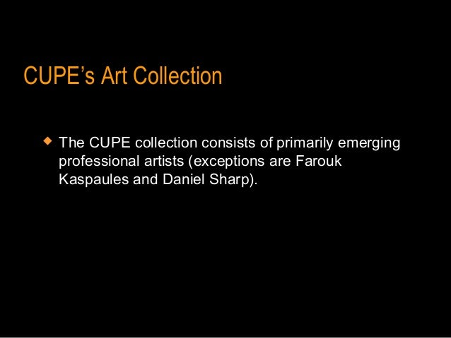 CUPE's Art Collection    The CUPE collection consists of primarily emerging     professional artists (exceptions are Faro...