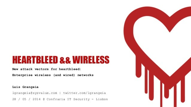 HEARTBLEED && WIRELESS New attack vectors for heartbleed: Enterprise wireless (and wired) networks Luis Grangeia lgrangeia...