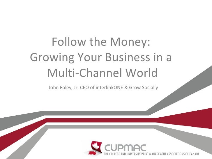 Follow the Money:Growing Your Business in a   Multi-Channel World   John Foley, Jr. CEO of interlinkONE & Grow Socially