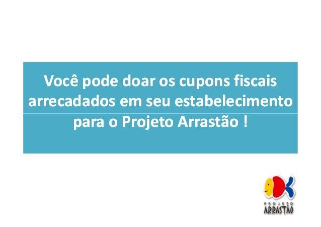 Doe cupons fiscais para o Projeto Arrastão :)
