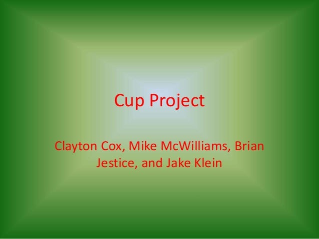 Cup Project Clayton Cox, Mike McWilliams, Brian Jestice, and Jake Klein