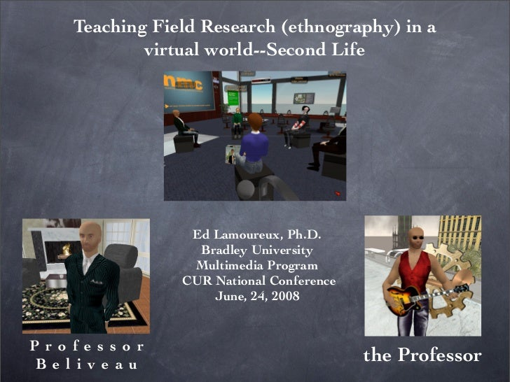 Teaching Field Research (ethnography) in a            virtual world--Second Life                     Ed Lamoureux, Ph.D.  ...