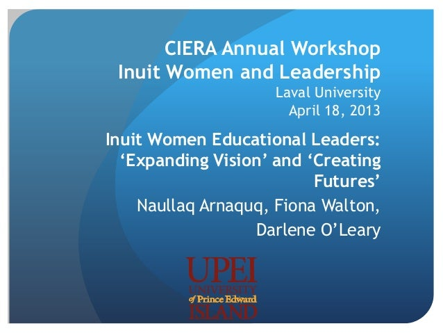 CIERA Annual Workshop Inuit Women and Leadership Laval University April 18, 2013 Inuit Women Educational Leaders: 'Expandi...