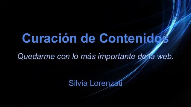 Curación de Contenidos Quedarme con lo más importante de la web. Silvia Lorenzati
