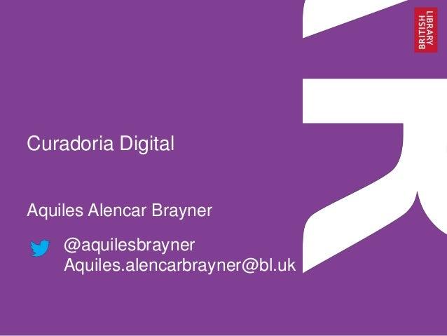 Curadoria Digital Aquiles Alencar Brayner @aquilesbrayner Aquiles.alencarbrayner@bl.uk