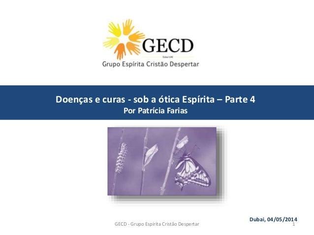 GECD - Grupo Espírita Cristão Despertar 1 Dubai, 04/05/2014 Doenças e curas - sob a ótica Espírita – Parte 4 Por Patrícia ...