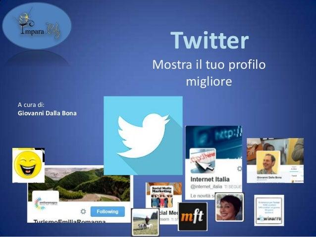 Twitter Mostra il tuo profilo migliore A cura di: Giovanni Dalla Bona
