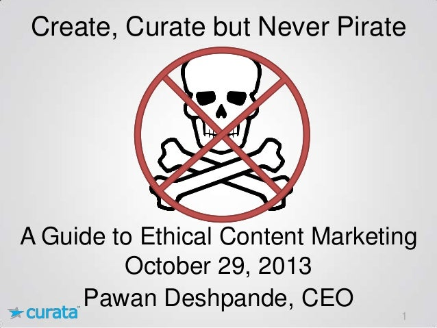 Create, Curate but Never Pirate  A Guide to Ethical Content Marketing October 29, 2013 Pawan Deshpande, CEO 1