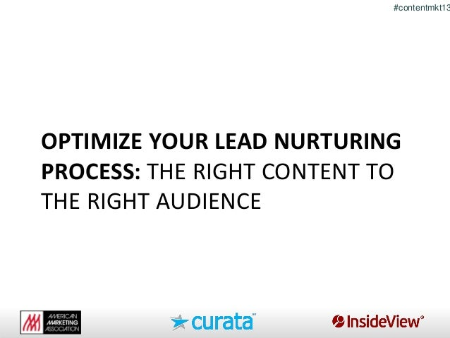 # #contentmkt13 OPTIMIZE YOUR LEAD NURTURING PROCESS: THE RIGHT CONTENT TO THE RIGHT AUDIENCE