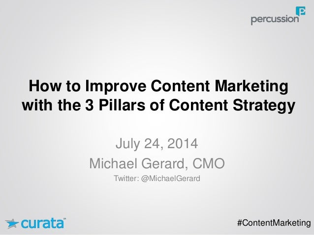 How to Improve Content Marketing with the 3 Pillars of Content Strategy #ContentMarketing July 24, 2014 Michael Gerard, CM...