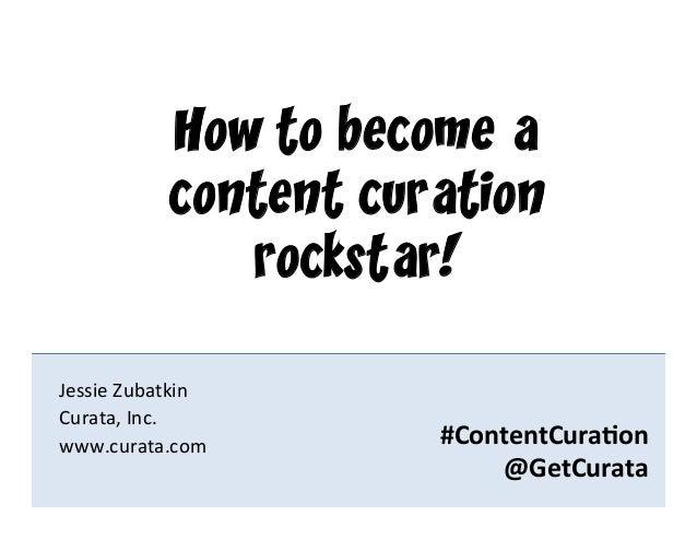 #ContentCura*on @GetCurata Jessie Zubatkin Curata, Inc. www.curata.com How to become acontent curationrockst...