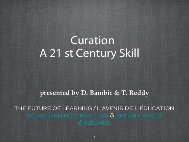1 Curation A 21 st Century Skill presented by D. Bambic & T. Reddy the future of learning/l'avenir de l'éducation yourlear...