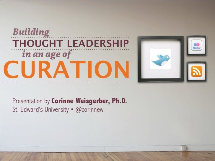 BuildingTHOUGHT LEADERSHIP  in an age ofCURATIONPresentation by Corinne Weisgerber, Ph.D.St. Edward's University • @corinnew
