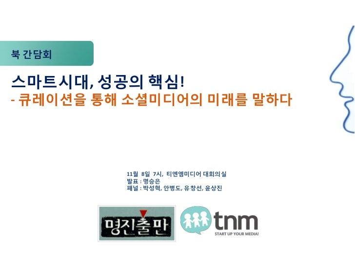 북 간담회스마트시대, 성공의 핵심!- 큐레이션을 통해 소셜미디어의 미래를 말하다          11월 8일 7시, 티엔엠미디어 대회의실          발표 : 명승은          패널 : 박성혁, 안병도, 유창선...