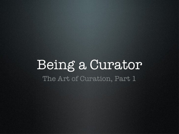 The Art of Curation, Part 1 : Being a Curator
