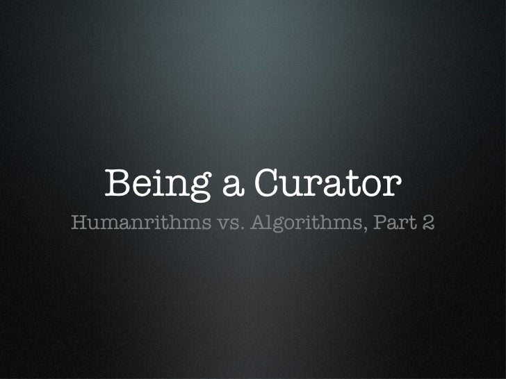 Being a Curator <ul><li>Humanrithms vs. Algorithms, Part 2 </li></ul>