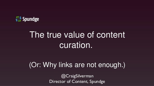 The true value of contentcuration.(Or: Why links are not enough.)@CraigSilvermanDirector of Content, Spundge