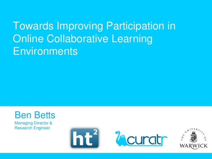 Towards Improving Participation in Online Collaborative Learning Environments Ben Betts Managing Director & Research Engin...