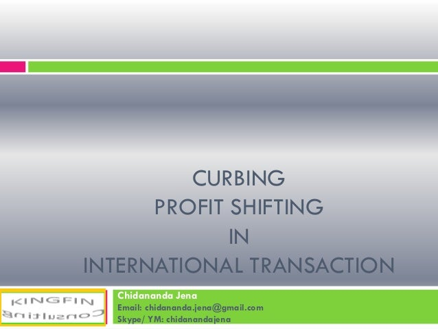 CURBING PROFIT SHIFTING IN INTERNATIONAL TRANSACTION Chidananda Jena Email: chidananda.jena@gmail.com Skype/ YM: chidanand...