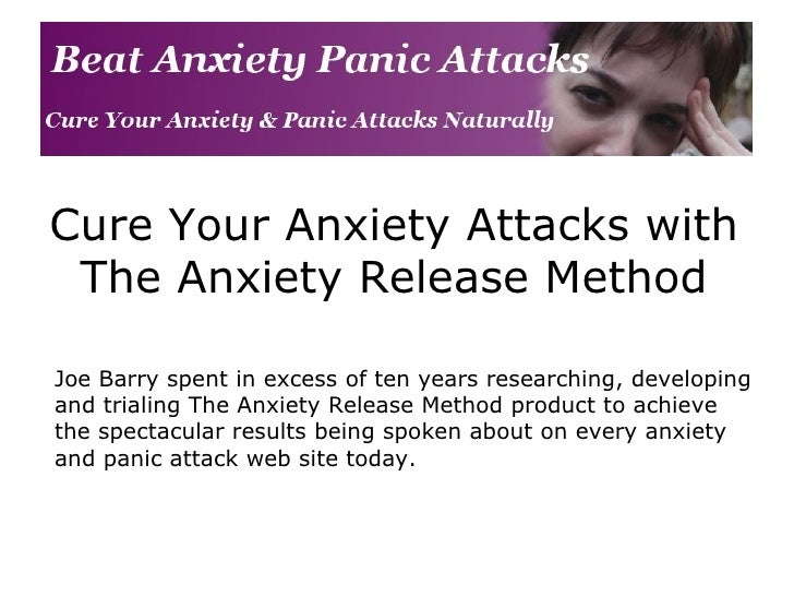 Cure Your Anxiety Attacks with The Anxiety Release Method Joe Barry spent in excess of ten years researching, developing a...