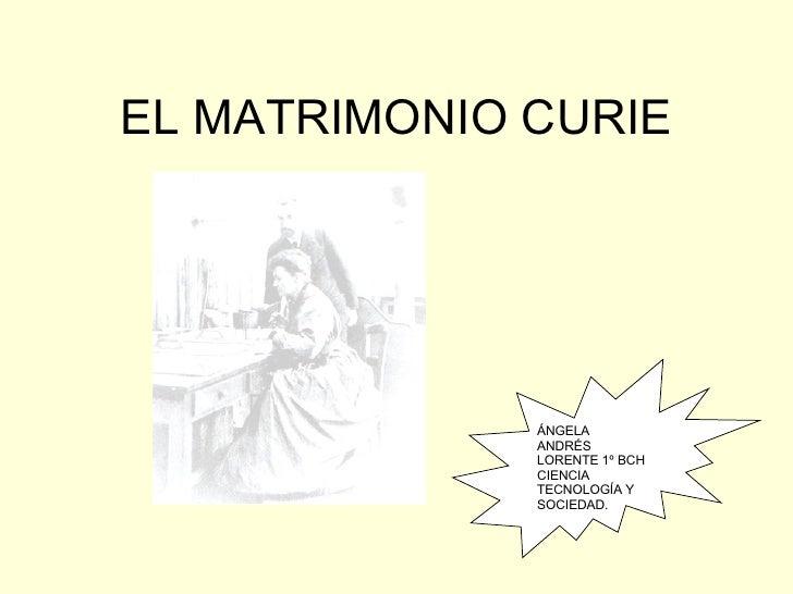 EL MATRIMONIO CURIE ÁNGELA ANDRÉS LORENTE 1º BCH CIENCIA TECNOLOGÍA Y SOCIEDAD.