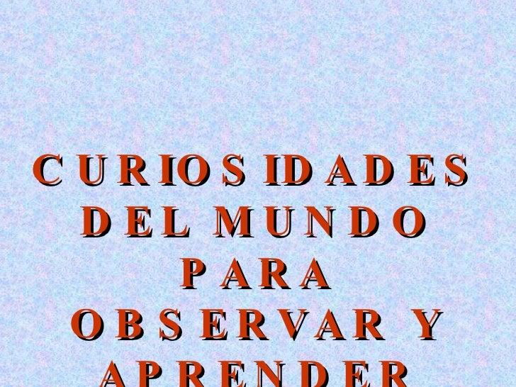 CURIOSIDADES DEL MUNDO PARA OBSERVAR Y APRENDER