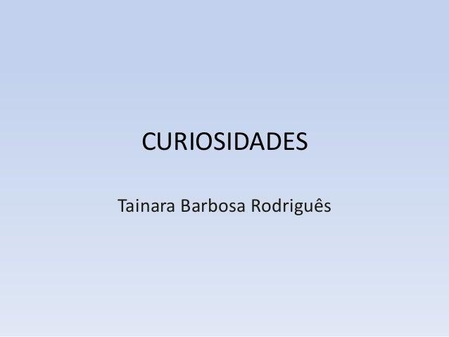 CURIOSIDADESTainara Barbosa Rodriguês