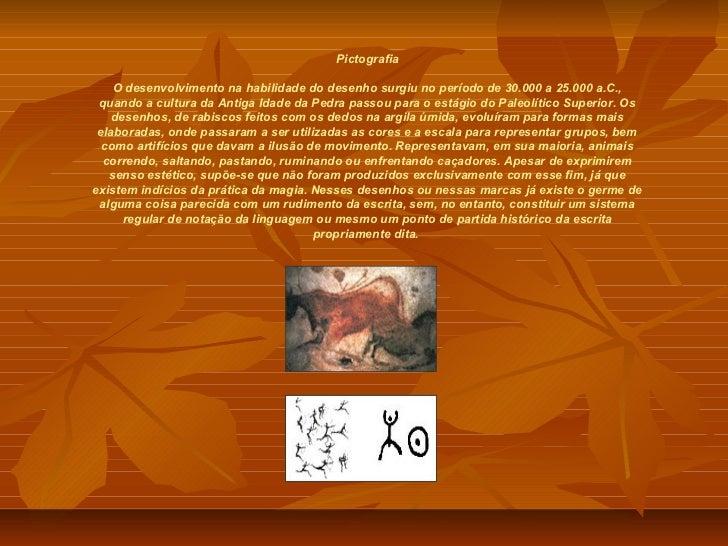 Pictografia    O desenvolvimento na habilidade do desenho surgiu no período de 30.000 a 25.000 a.C., quando a cultura da A...