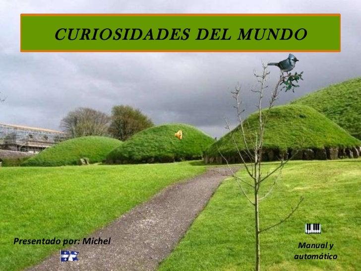 Presentado por: Michel Manual y automático CURIOSIDADES DEL MUNDO