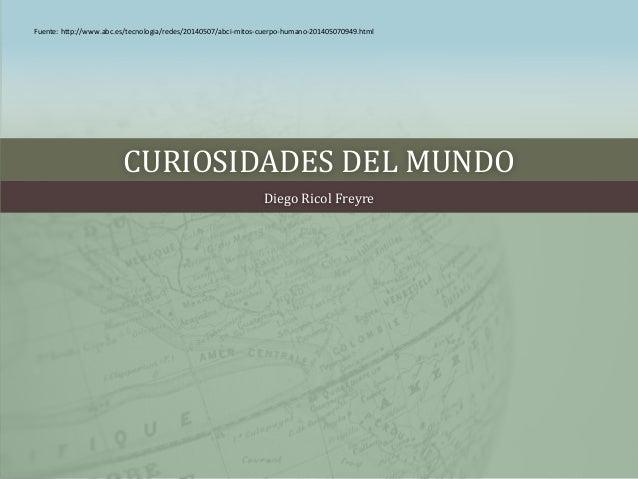 CURIOSIDADES DEL MUNDO Diego Ricol Freyre Fuente: http://www.abc.es/tecnologia/redes/20140507/abci-mitos-cuerpo-humano-201...