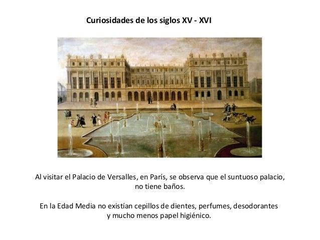 Curiosidades de los siglos XV - XVI Al visitar el Palacio de Versalles, en París, se observa que el suntuoso palacio, no t...