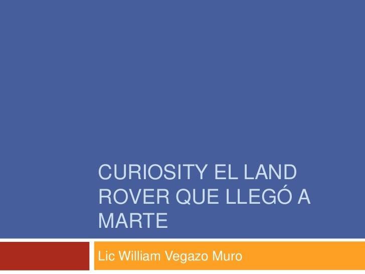 CURIOSITY EL LANDROVER QUE LLEGÓ AMARTELic William Vegazo Muro
