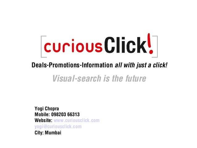 Deals-Promotions-Information all with just a click! Visual-search is the future Yogi Chopra Mobile: 098203 66313 Website: ...