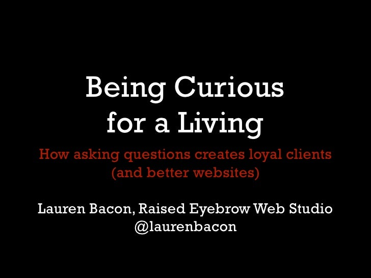 Being Curious       for a LivingHow asking questions creates loyal clients         (and better websites)Lauren Bacon, Rais...