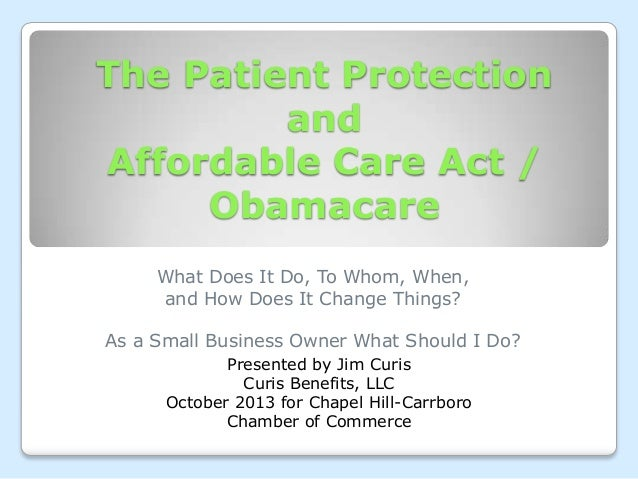 The Patient Protection and Affordable Care Act / Obamacare What Does It Do, To Whom, When, and How Does It Change Things? ...
