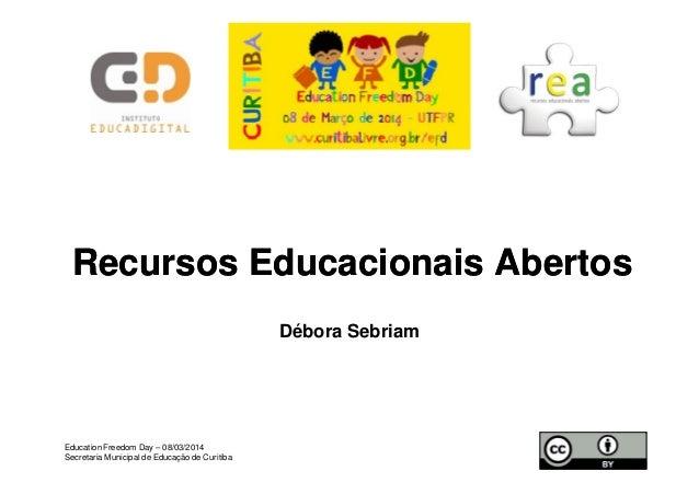 RecursosRecursos EducacionaisEducacionais AbertosAbertos Débora Sebriam Education Freedom Day – 08/03/2014 Secretaria Muni...