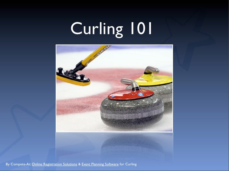 Curling 101     By Compete-At: Online Registration Solutions & Event Planning Software for Curling