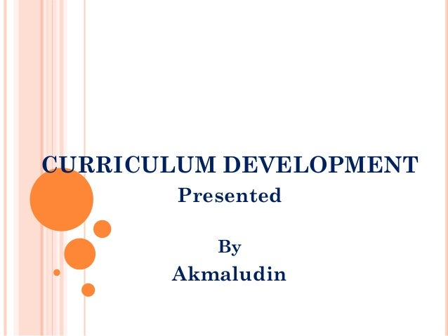 CURRICULUM DEVELOPMENT Presented By  Akmaludin