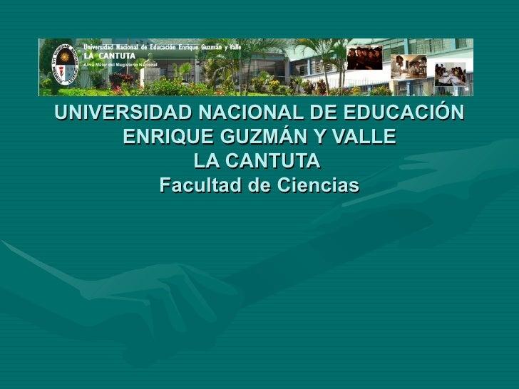 UNIVERSIDAD NACIONAL DE EDUCACIÓN ENRIQUE GUZMÁN Y VALLE LA CANTUTA  Facultad de Ciencias