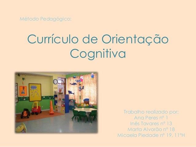 Método Pedagógico:  Currículo de Orientação Cognitiva  Trabalho realizado por: Ana Peres nº 1 Inês Tavares nº 13 Marta Alv...