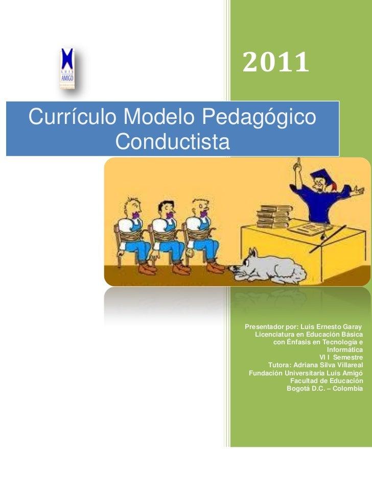 2011Currículo Modelo Pedagógico         Conductista                    Presentador por: Luis Ernesto Garay                ...