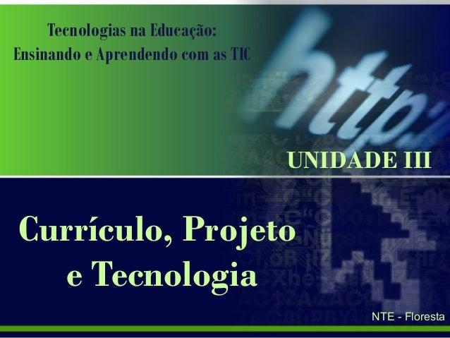 Tecnologias na Educação: Ensinando e Aprendendo com as TIC Currículo, Projeto e Tecnologia UNIDADE III NTE - Floresta